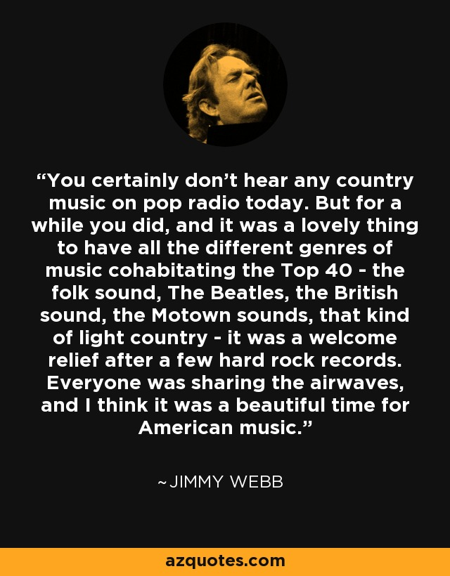 You certainly don't hear any country music on pop radio today. But for a while you did, and it was a lovely thing to have all the different genres of music cohabitating the Top 40 - the folk sound, The Beatles, the British sound, the Motown sounds, that kind of light country - it was a welcome relief after a few hard rock records. Everyone was sharing the airwaves, and I think it was a beautiful time for American music. - Jimmy Webb