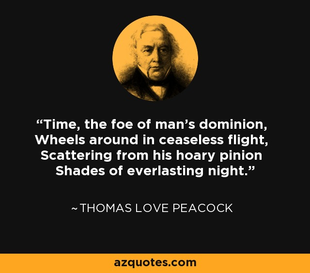 Time, the foe of man's dominion, Wheels around in ceaseless flight, Scattering from his hoary pinion Shades of everlasting night. - Thomas Love Peacock