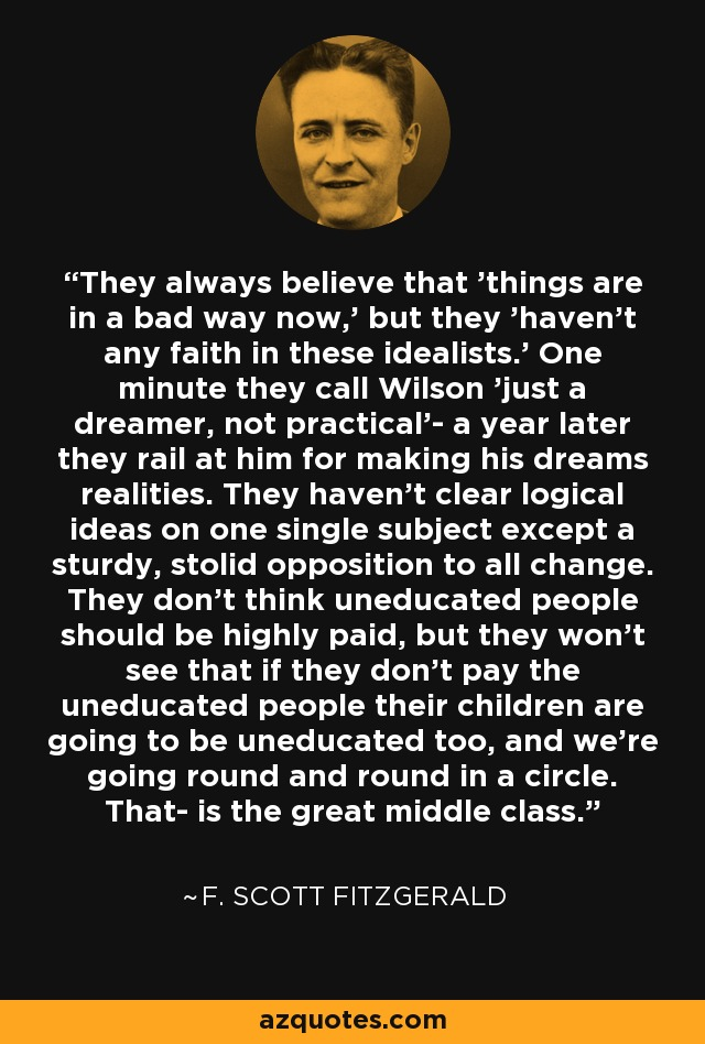 They always believe that 'things are in a bad way now,' but they 'haven't any faith in these idealists.' One minute they call Wilson 'just a dreamer, not practical'- a year later they rail at him for making his dreams realities. They haven't clear logical ideas on one single subject except a sturdy, stolid opposition to all change. They don't think uneducated people should be highly paid, but they won't see that if they don't pay the uneducated people their children are going to be uneducated too, and we're going round and round in a circle. That- is the great middle class. - F. Scott Fitzgerald