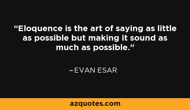 Eloquence is the art of saying as little as possible but making it sound as much as possible. - Evan Esar
