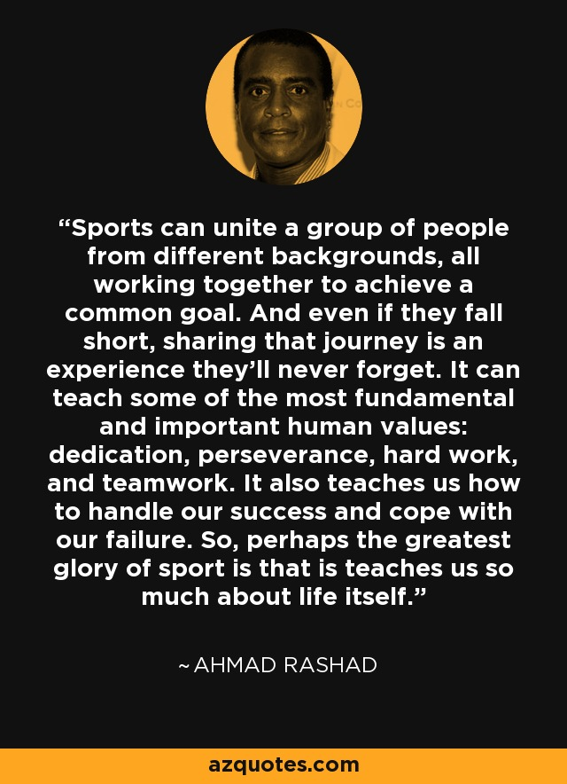 Sports can unite a group of people from different backgrounds, all working together to achieve a common goal. And even if they fall short, sharing that journey is an experience they'll never forget. It can teach some of the most fundamental and important human values: dedication, perseverance, hard work, and teamwork. It also teaches us how to handle our success and cope with our failure. So, perhaps the greatest glory of sport is that is teaches us so much about life itself. - Ahmad Rashad