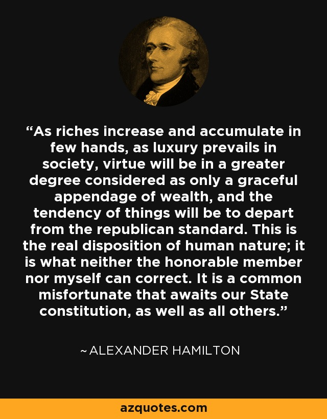 As riches increase and accumulate in few hands, as luxury prevails in society, virtue will be in a greater degree considered as only a graceful appendage of wealth, and the tendency of things will be to depart from the republican standard. This is the real disposition of human nature; it is what neither the honorable member nor myself can correct. It is a common misfortunate that awaits our State constitution, as well as all others. - Alexander Hamilton