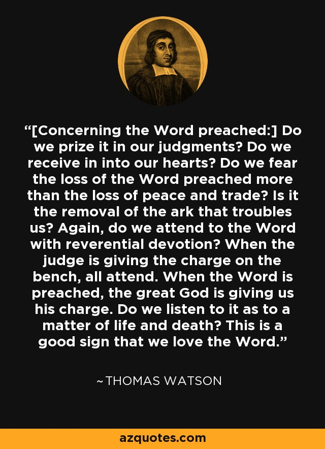 [Concerning the Word preached:] Do we prize it in our judgments? Do we receive in into our hearts? Do we fear the loss of the Word preached more than the loss of peace and trade? Is it the removal of the ark that troubles us? Again, do we attend to the Word with reverential devotion? When the judge is giving the charge on the bench, all attend. When the Word is preached, the great God is giving us his charge. Do we listen to it as to a matter of life and death? This is a good sign that we love the Word. - Thomas Watson