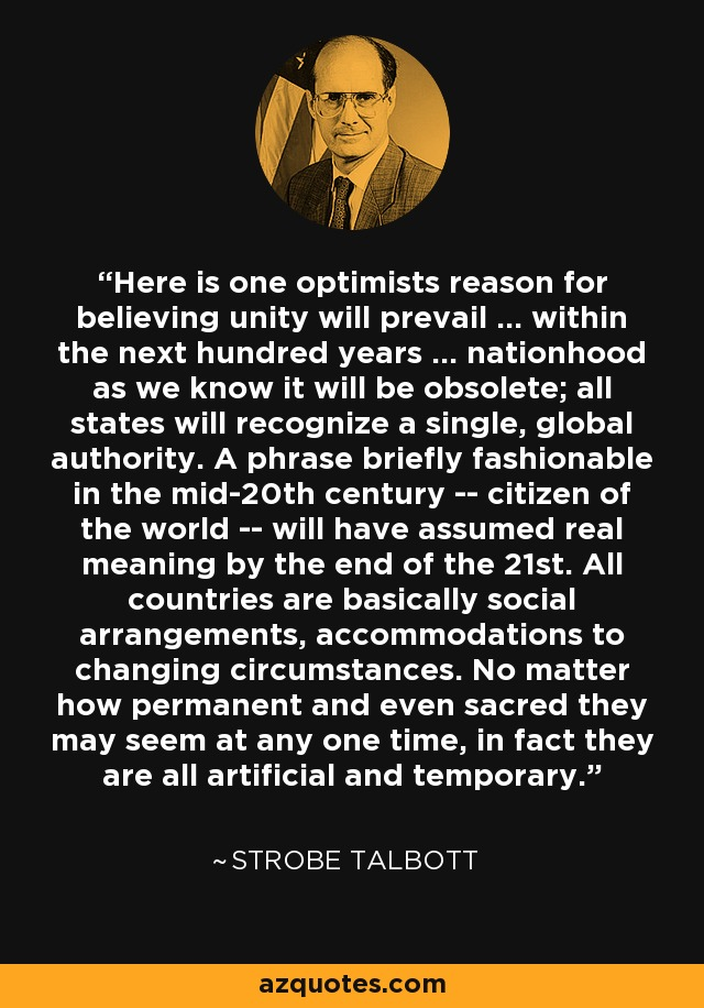 Here is one optimists reason for believing unity will prevail ... within the next hundred years ... nationhood as we know it will be obsolete; all states will recognize a single, global authority. A phrase briefly fashionable in the mid-20th century -- citizen of the world -- will have assumed real meaning by the end of the 21st. All countries are basically social arrangements, accommodations to changing circumstances. No matter how permanent and even sacred they may seem at any one time, in fact they are all artificial and temporary. - Strobe Talbott