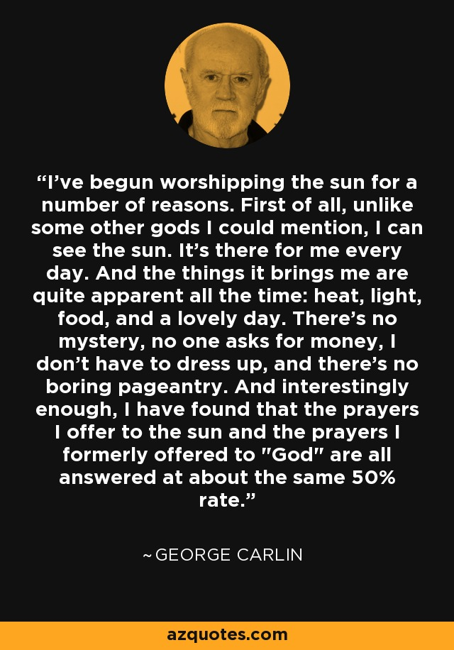 I've begun worshipping the sun for a number of reasons. First of all, unlike some other gods I could mention, I can see the sun. It's there for me every day. And the things it brings me are quite apparent all the time: heat, light, food, and a lovely day. There's no mystery, no one asks for money, I don't have to dress up, and there's no boring pageantry. And interestingly enough, I have found that the prayers I offer to the sun and the prayers I formerly offered to
