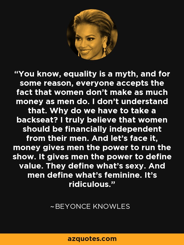 You know, equality is a myth, and for some reason, everyone accepts the fact that women don't make as much money as men do. I don't understand that. Why do we have to take a backseat? I truly believe that women should be financially independent from their men. And let's face it, money gives men the power to run the show. It gives men the power to define value. They define what's sexy. And men define what's feminine. It's ridiculous. - Beyonce Knowles