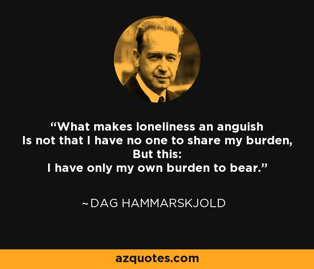 What makes loneliness an anguish Is not that I have no one to share my burden, But this: I have only my own burden to bear. - Dag Hammarskjold