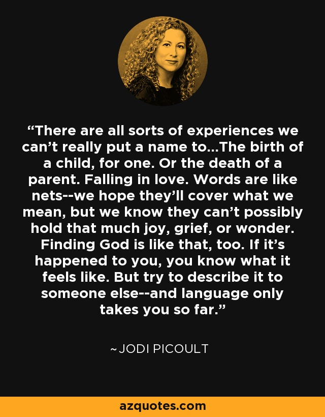 There are all sorts of experiences we can't really put a name to...The birth of a child, for one. Or the death of a parent. Falling in love. Words are like nets--we hope they'll cover what we mean, but we know they can't possibly hold that much joy, grief, or wonder. Finding God is like that, too. If it's happened to you, you know what it feels like. But try to describe it to someone else--and language only takes you so far. - Jodi Picoult