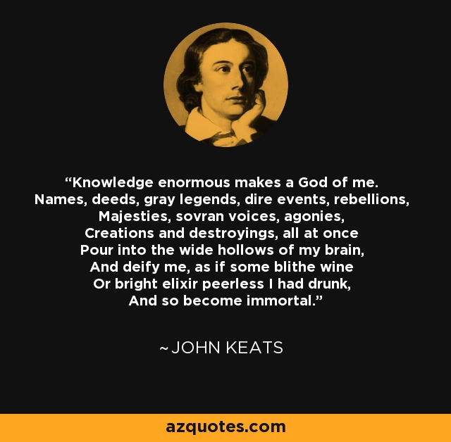 Knowledge enormous makes a God of me. Names, deeds, gray legends, dire events, rebellions, Majesties, sovran voices, agonies, Creations and destroyings, all at once Pour into the wide hollows of my brain, And deify me, as if some blithe wine Or bright elixir peerless I had drunk, And so become immortal. - John Keats