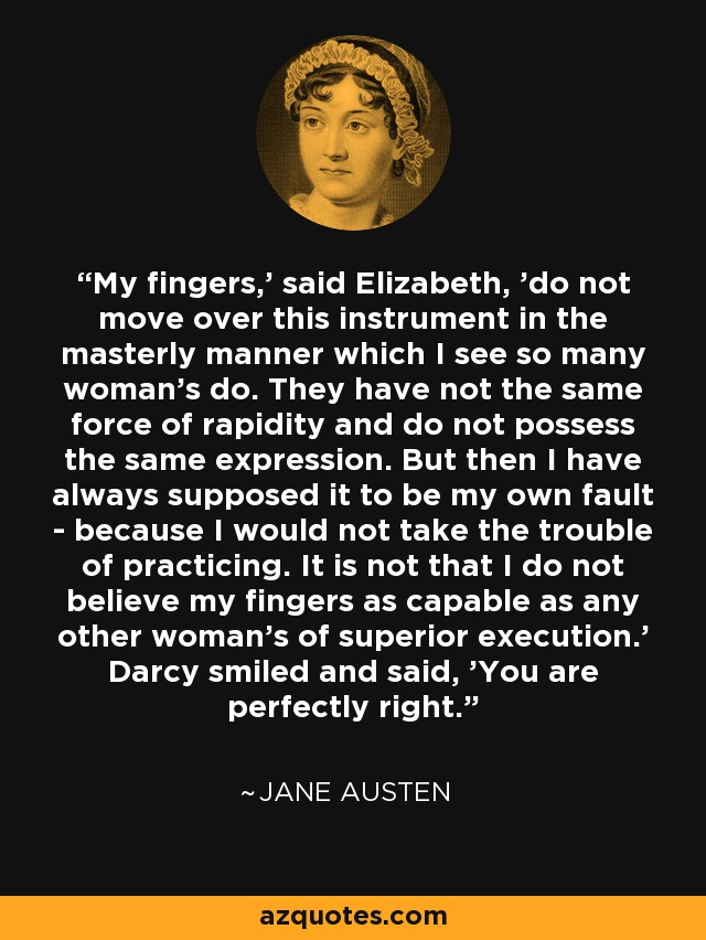 'My fingers,' said Elizabeth, 'do not move over this instrument in the masterly manner which I see so many woman's do. They have not the same force of rapidity and do not possess the same expression. But then I have always supposed it to be my own fault - because I would not take the trouble of practicing. It is not that I do not believe my fingers as capable as any other woman's of superior execution.' Darcy smiled and said, 'You are perfectly right.' - Jane Austen