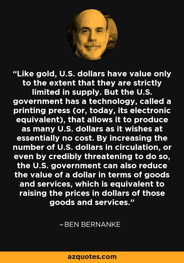 Like gold, U.S. dollars have value only to the extent that they are strictly limited in supply. But the U.S. government has a technology, called a printing press (or, today, its electronic equivalent), that allows it to produce as many U.S. dollars as it wishes at essentially no cost. By increasing the number of U.S. dollars in circulation, or even by credibly threatening to do so, the U.S. government can also reduce the value of a dollar in terms of goods and services, which is equivalent to raising the prices in dollars of those goods and services. - Ben Bernanke
