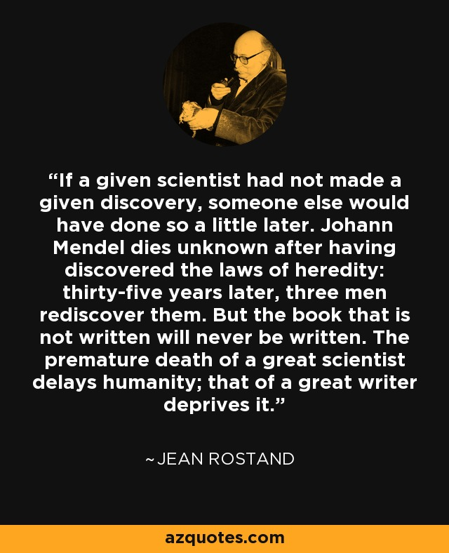 If a given scientist had not made a given discovery, someone else would have done so a little later. Johann Mendel dies unknown after having discovered the laws of heredity: thirty-five years later, three men rediscover them. But the book that is not written will never be written. The premature death of a great scientist delays humanity; that of a great writer deprives it. - Jean Rostand