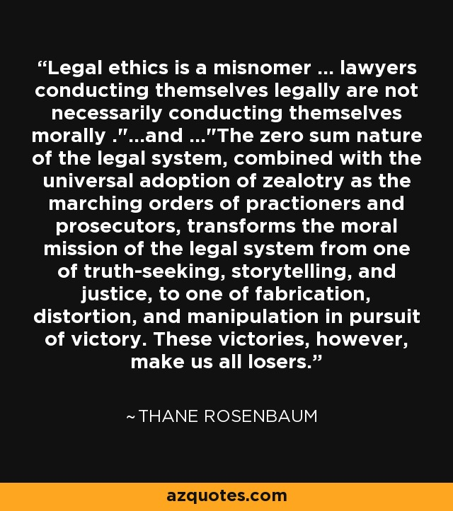 Legal ethics is a misnomer ... lawyers conducting themselves legally are not necessarily conducting themselves morally .