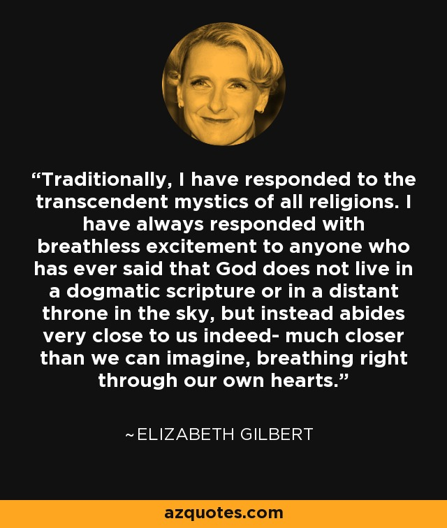Traditionally, I have responded to the transcendent mystics of all religions. I have always responded with breathless excitement to anyone who has ever said that God does not live in a dogmatic scripture or in a distant throne in the sky, but instead abides very close to us indeed- much closer than we can imagine, breathing right through our own hearts. - Elizabeth Gilbert