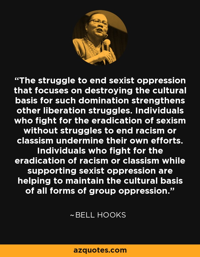 ..the struggle to end sexist oppression that focuses on destroying the cultural basis for such domination strengthens other liberation struggles. Individuals who fight for the eradication of sexism without struggles to end racism or classism undermine their own efforts. Individuals who fight for the eradication of racism or classism while supporting sexist oppression are helping to maintain the cultural basis of all forms of group oppression. - Bell Hooks