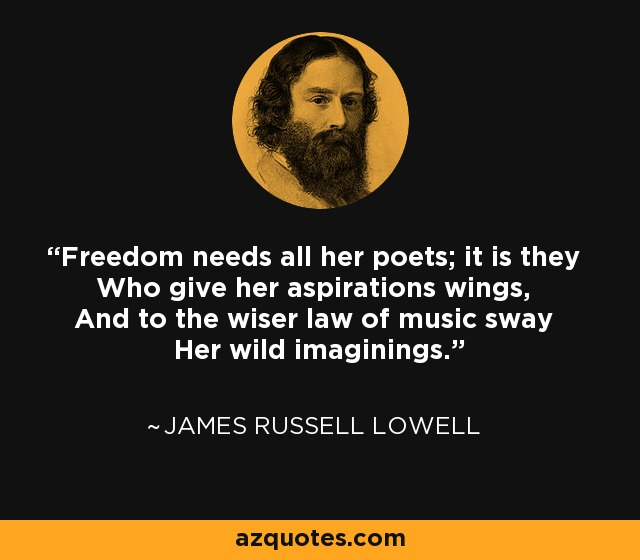 Freedom needs all her poets; it is they Who give her aspirations wings, And to the wiser law of music sway Her wild imaginings. - James Russell Lowell