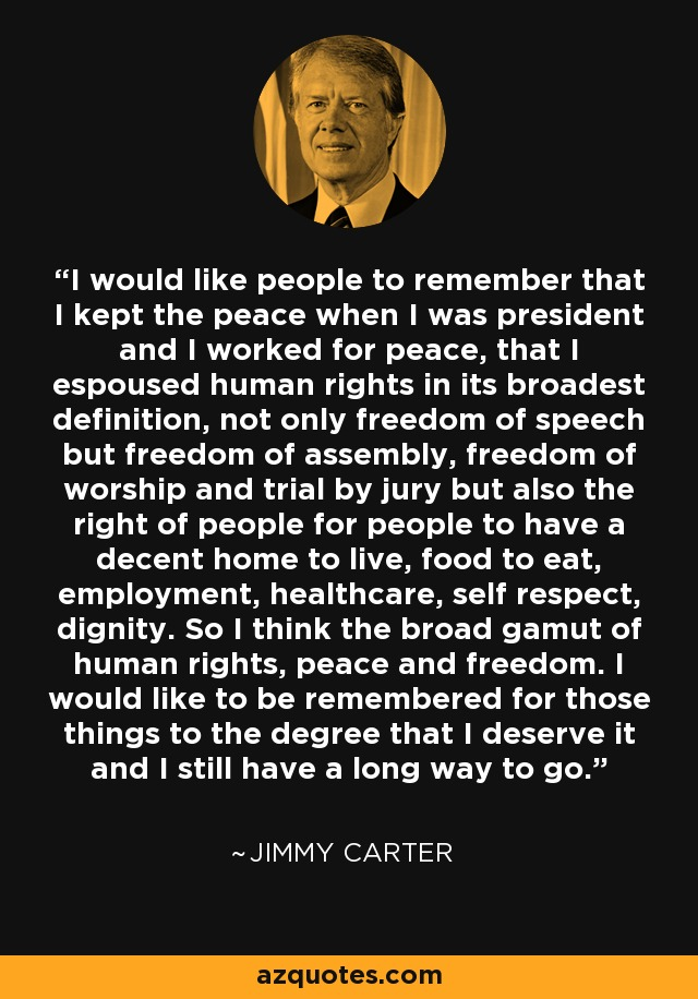 I would like people to remember that I kept the peace when I was president and I worked for peace, that I espoused human rights in its broadest definition, not only freedom of speech but freedom of assembly, freedom of worship and trial by jury but also the right of people for people to have a decent home to live, food to eat, employment, healthcare, self respect, dignity. So I think the broad gamut of human rights, peace and freedom. I would like to be remembered for those things to the degree that I deserve it and I still have a long way to go. - Jimmy Carter