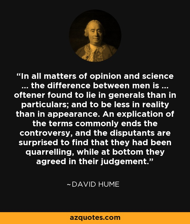 In all matters of opinion and science ... the difference between men is ... oftener found to lie in generals than in particulars; and to be less in reality than in appearance. An explication of the terms commonly ends the controversy, and the disputants are surprised to find that they had been quarrelling, while at bottom they agreed in their judgement. - David Hume