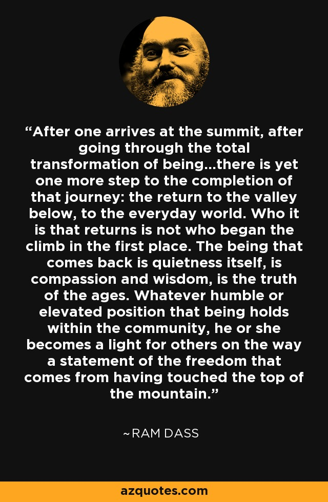 After one arrives at the summit, after going through the total transformation of being...there is yet one more step to the completion of that journey: the return to the valley below, to the everyday world. Who it is that returns is not who began the climb in the first place. The being that comes back is quietness itself, is compassion and wisdom, is the truth of the ages. Whatever humble or elevated position that being holds within the community, he or she becomes a light for others on the way a statement of the freedom that comes from having touched the top of the mountain. - Ram Dass