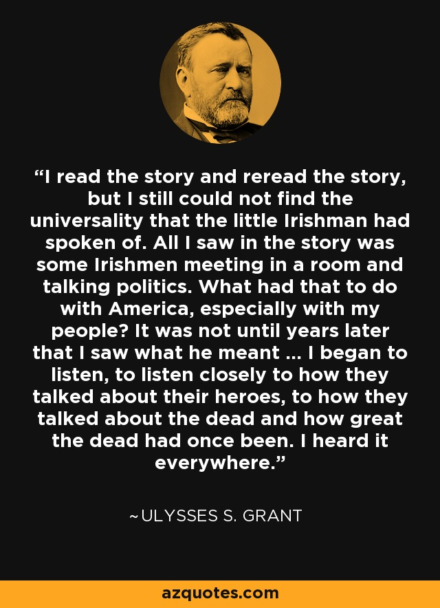 I read the story and reread the story, but I still could not find the universality that the little Irishman had spoken of. All I saw in the story was some Irishmen meeting in a room and talking politics. What had that to do with America, especially with my people? It was not until years later that I saw what he meant ... I began to listen, to listen closely to how they talked about their heroes, to how they talked about the dead and how great the dead had once been. I heard it everywhere. - Ulysses S. Grant