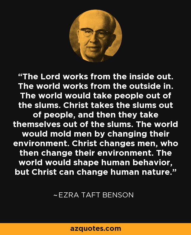 The Lord works from the inside out. The world works from the outside in. The world would take people out of the slums. Christ would take the slums out of people, and then they would take themselves out of the slums. The world would mold men by changing their environment. Christ changes men, who then change their environment. The world would shape human behavior, but Christ can change human nature. - Ezra Taft Benson