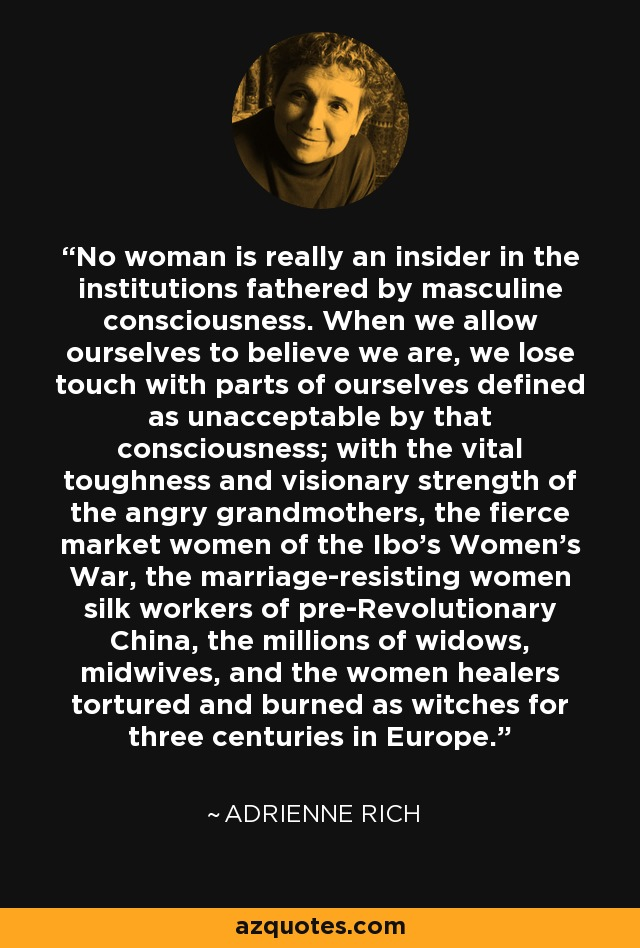 No woman is really an insider in the institutions fathered by masculine consciousness. When we allow ourselves to believe we are, we lose touch with parts of ourselves defined as unacceptable by that consciousness; with the vital toughness and visionary strength of the angry grandmothers, the fierce market women of the Ibo's Women's War, the marriage-resisting women silk workers of pre-Revolutionary China, the millions of widows, midwives, and the women healers tortured and burned as witches for three centuries in Europe. - Adrienne Rich