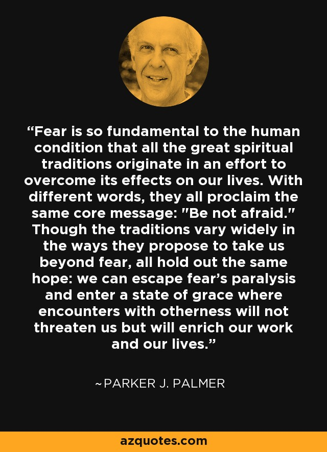 Fear is so fundamental to the human condition that all the great spiritual traditions originate in an effort to overcome its effects on our lives. With different words, they all proclaim the same core message: