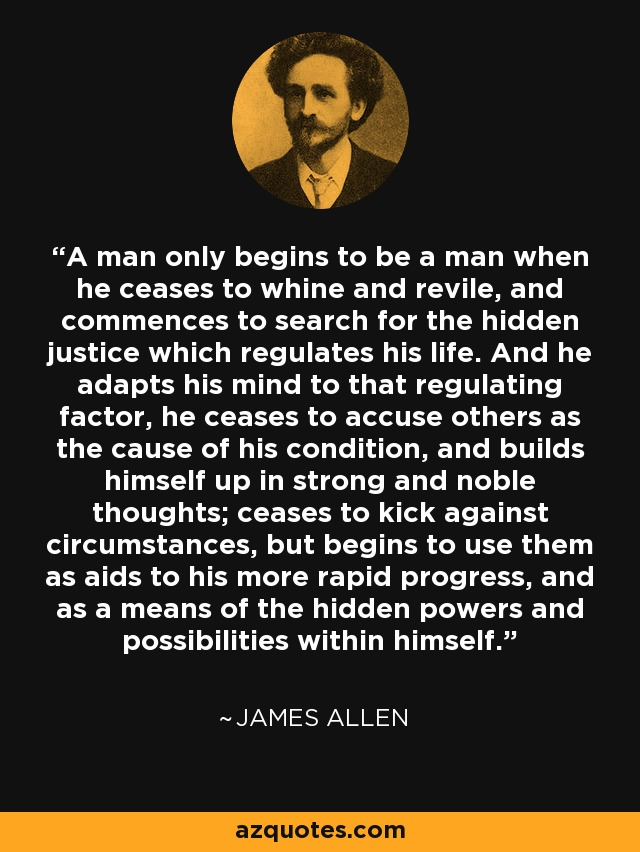 A man only begins to be a man when he ceases to whine and revile, and commences to search for the hidden justice which regulates his life. And he adapts his mind to that regulating factor, he ceases to accuse others as the cause of his condition, and builds himself up in strong and noble thoughts; ceases to kick against circumstances, but begins to use them as aids to his more rapid progress, and as a means of the hidden powers and possibilities within himself. - James Allen