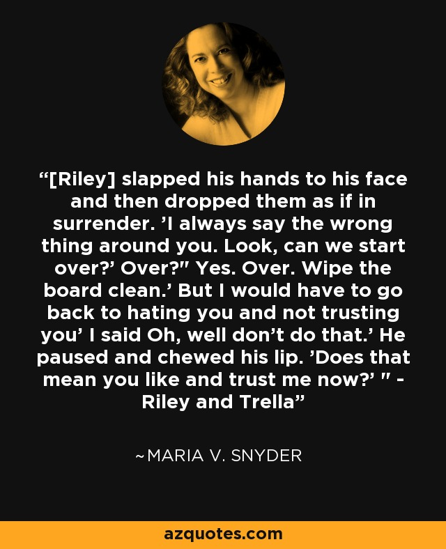 [Riley] slapped his hands to his face and then dropped them as if in surrender. 'I always say the wrong thing around you. Look, can we start over?' Over?