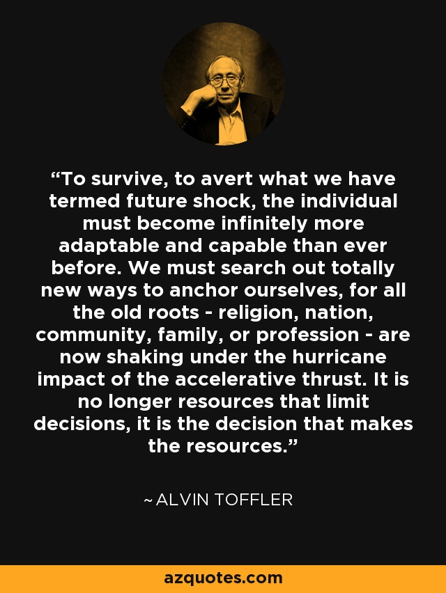 To survive, to avert what we have termed future shock, the individual must become infinitely more adaptable and capable than ever before. We must search out totally new ways to anchor ourselves, for all the old roots - religion, nation, community, family, or profession - are now shaking under the hurricane impact of the accelerative thrust. It is no longer resources that limit decisions, it is the decision that makes the resources. - Alvin Toffler