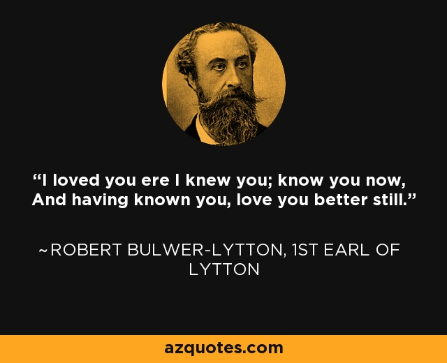 I loved you ere I knew you; know you now, And having known you, love you better still. - Robert Bulwer-Lytton, 1st Earl of Lytton
