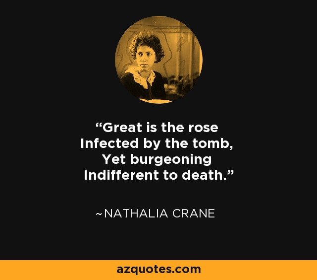 Great is the rose Infected by the tomb, Yet burgeoning Indifferent to death. - Nathalia Crane