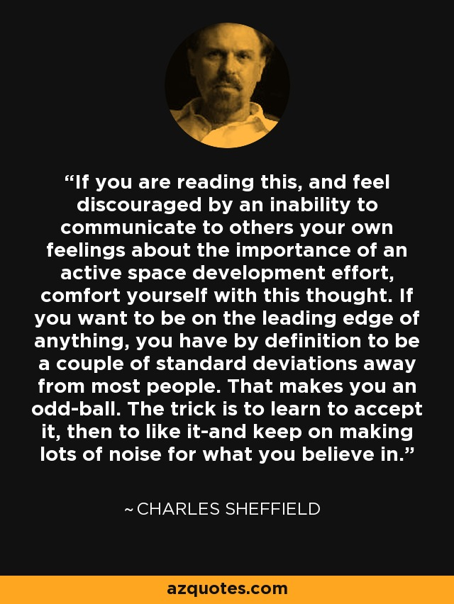 If you are reading this, and feel discouraged by an inability to communicate to others your own feelings about the importance of an active space development effort, comfort yourself with this thought. If you want to be on the leading edge of anything, you have by definition to be a couple of standard deviations away from most people. That makes you an odd-ball. The trick is to learn to accept it, then to like it-and keep on making lots of noise for what you believe in. - Charles Sheffield