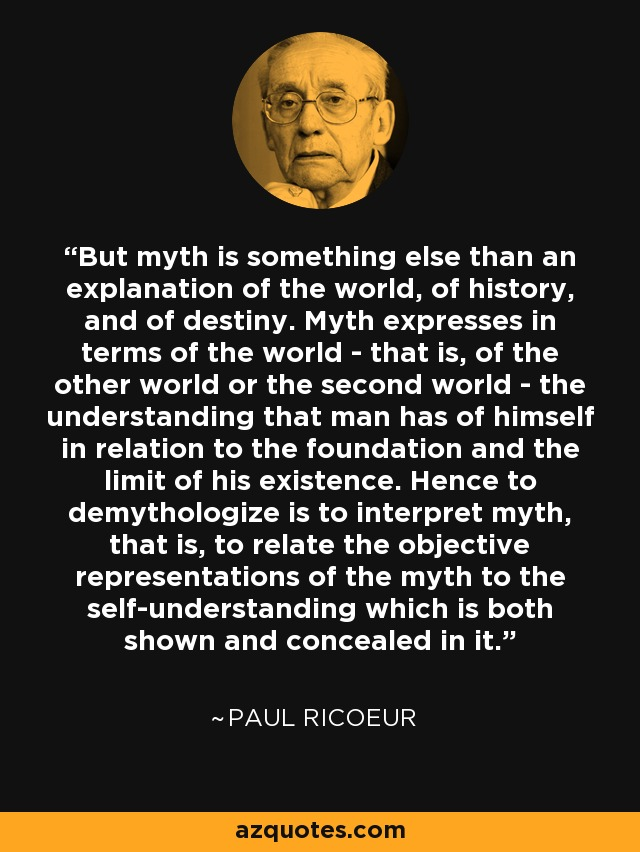 But myth is something else than an explanation of the world, of history, and of destiny. Myth expresses in terms of the world - that is, of the other world or the second world - the understanding that man has of himself in relation to the foundation and the limit of his existence. Hence to demythologize is to interpret myth, that is, to relate the objective representations of the myth to the self-understanding which is both shown and concealed in it. - Paul Ricoeur