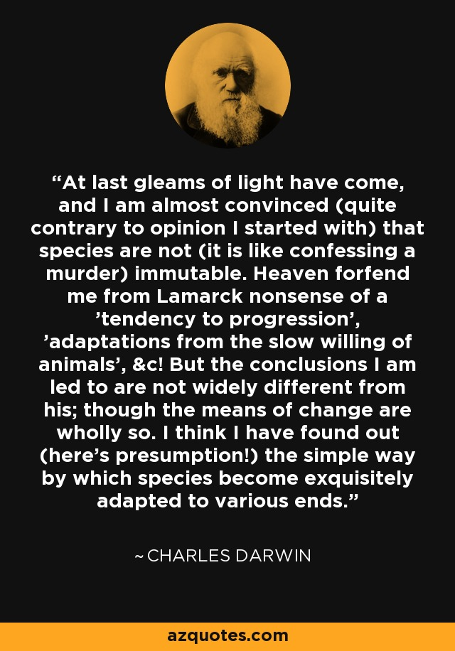 At last gleams of light have come, and I am almost convinced (quite contrary to opinion I started with) that species are not (it is like confessing a murder) immutable. Heaven forfend me from Lamarck nonsense of a 'tendency to progression', 'adaptations from the slow willing of animals', &c! But the conclusions I am led to are not widely different from his; though the means of change are wholly so. I think I have found out (here's presumption!) the simple way by which species become exquisitely adapted to various ends. - Charles Darwin