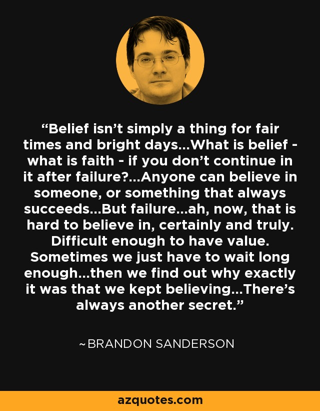 Belief isn't simply a thing for fair times and bright days...What is belief - what is faith - if you don't continue in it after failure?...Anyone can believe in someone, or something that always succeeds...But failure...ah, now, that is hard to believe in, certainly and truly. Difficult enough to have value. Sometimes we just have to wait long enough...then we find out why exactly it was that we kept believing...There's always another secret. - Brandon Sanderson