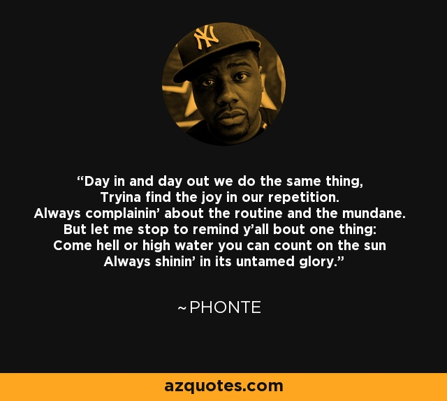 Day in and day out we do the same thing, Tryina find the joy in our repetition. Always complainin' about the routine and the mundane. But let me stop to remind y'all bout one thing: Come hell or high water you can count on the sun Always shinin' in its untamed glory. - Phonte