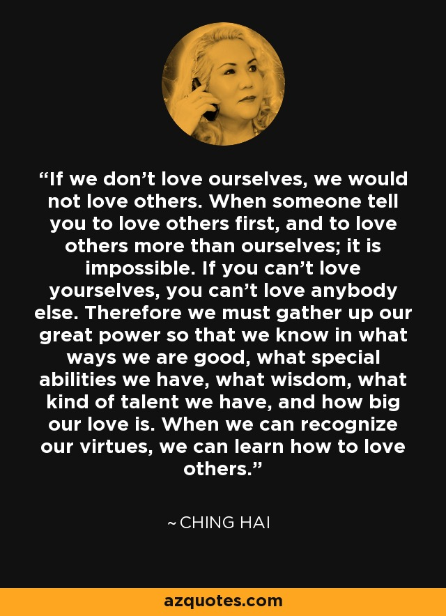 If we don't love ourselves, we would not love others. When someone tell you to love others first, and to love others more than ourselves; it is impossible. If you can't love yourselves, you can't love anybody else. Therefore we must gather up our great power so that we know in what ways we are good, what special abilities we have, what wisdom, what kind of talent we have, and how big our love is. When we can recognize our virtues, we can learn how to love others. - Ching Hai