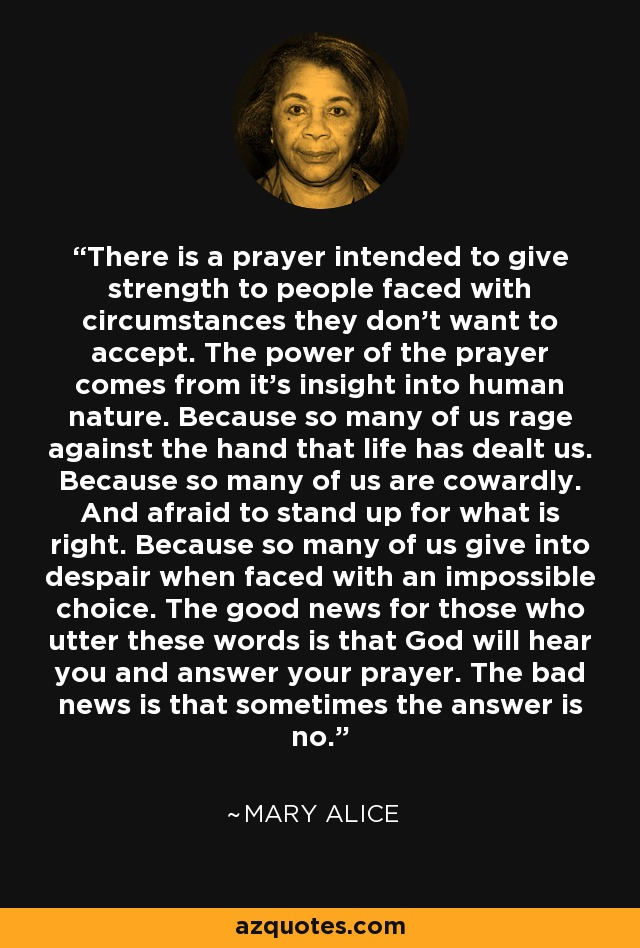 There is a prayer intended to give strength to people faced with circumstances they don't want to accept. The power of the prayer comes from it's insight into human nature. Because so many of us rage against the hand that life has dealt us. Because so many of us are cowardly. And afraid to stand up for what is right. Because so many of us give into despair when faced with an impossible choice. The good news for those who utter these words is that God will hear you and answer your prayer. The bad news is that sometimes the answer is no. - Mary Alice