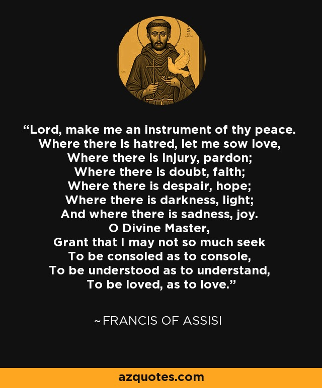 Lord, make me an instrument of thy peace. Where there is hatred, let me sow love, Where there is injury, pardon; Where there is doubt, faith; Where there is despair, hope; Where there is darkness, light; And where there is sadness, joy. O Divine Master, Grant that I may not so much seek To be consoled as to console, To be understood as to understand, To be loved, as to love. - Francis of Assisi