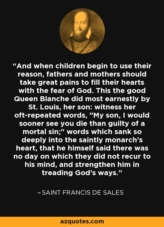 And when children begin to use their reason, fathers and mothers should take great pains to fill their hearts with the fear of God. This the good Queen Blanche did most earnestly by St. Louis, her son: witness her oft-repeated words,