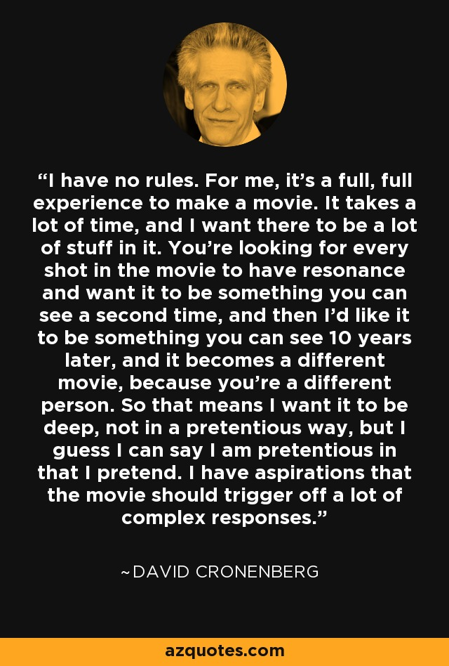 I have no rules. For me, it's a full, full experience to make a movie. It takes a lot of time, and I want there to be a lot of stuff in it. You're looking for every shot in the movie to have resonance and want it to be something you can see a second time, and then I'd like it to be something you can see 10 years later, and it becomes a different movie, because you're a different person. So that means I want it to be deep, not in a pretentious way, but I guess I can say I am pretentious in that I pretend. I have aspirations that the movie should trigger off a lot of complex responses. - David Cronenberg