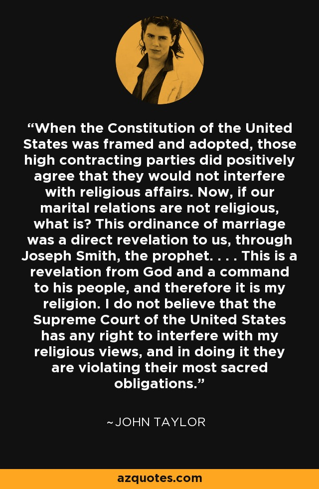 When the Constitution of the United States was framed and adopted, those high contracting parties did positively agree that they would not interfere with religious affairs. Now, if our marital relations are not religious, what is? This ordinance of marriage was a direct revelation to us, through Joseph Smith, the prophet. . . . This is a revelation from God and a command to his people, and therefore it is my religion. I do not believe that the Supreme Court of the United States has any right to interfere with my religious views, and in doing it they are violating their most sacred obligations. - John Taylor
