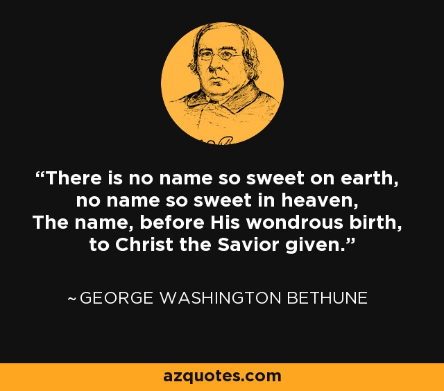There is no name so sweet on earth, no name so sweet in heaven, The name, before His wondrous birth, to Christ the Savior given. - George Washington Bethune