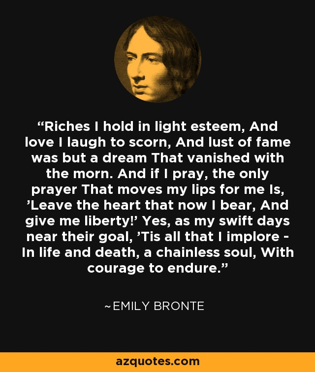 Riches I hold in light esteem, And love I laugh to scorn, And lust of fame was but a dream That vanished with the morn. And if I pray, the only prayer That moves my lips for me Is, 'Leave the heart that now I bear, And give me liberty!' Yes, as my swift days near their goal, 'Tis all that I implore - In life and death, a chainless soul, With courage to endure. - Emily Bronte