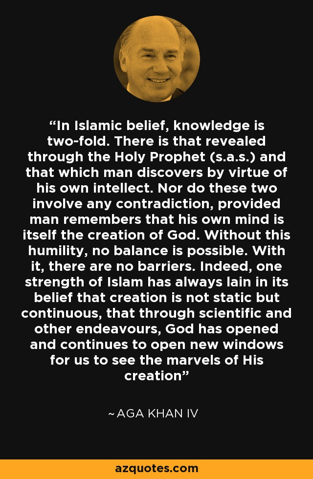 In Islamic belief, knowledge is two-fold. There is that revealed through the Holy Prophet (s.a.s.) and that which man discovers by virtue of his own intellect. Nor do these two involve any contradiction, provided man remembers that his own mind is itself the creation of God. Without this humility, no balance is possible. With it, there are no barriers. Indeed, one strength of Islam has always lain in its belief that creation is not static but continuous, that through scientific and other endeavours, God has opened and continues to open new windows for us to see the marvels of His creation - Aga Khan IV