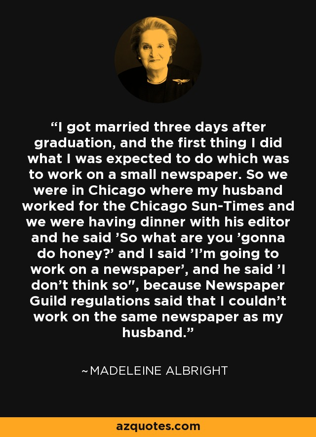 I got married three days after graduation, and the first thing I did what I was expected to do which was to work on a small newspaper. So we were in Chicago where my husband worked for the Chicago Sun-Times and we were having dinner with his editor and he said 'So what are you 'gonna do honey?' and I said 'I'm going to work on a newspaper', and he said 'I don't think so