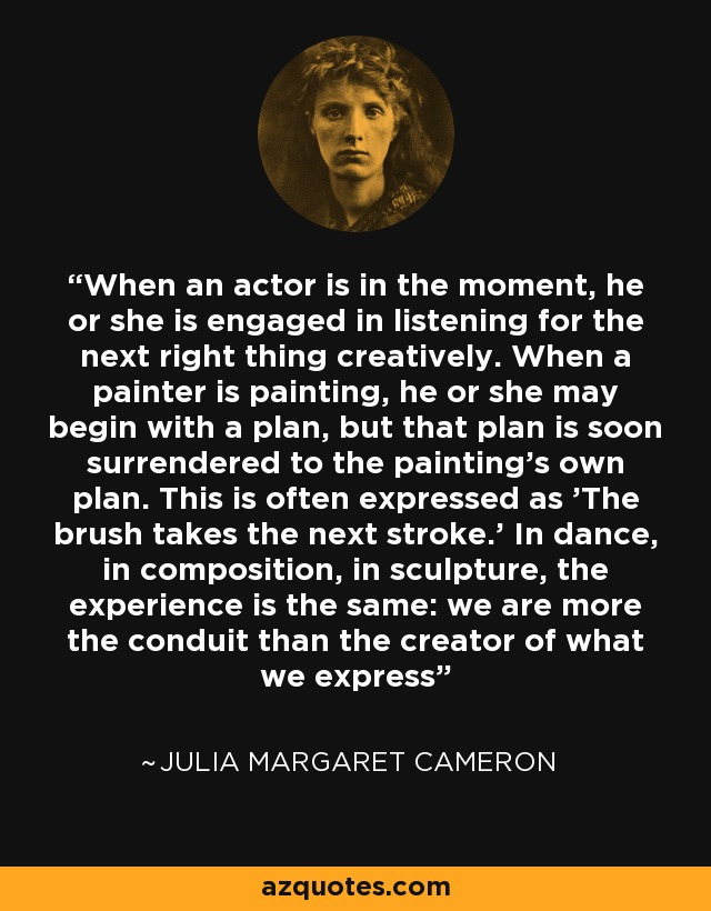 When an actor is in the moment, he or she is engaged in listening for the next right thing creatively. When a painter is painting, he or she may begin with a plan, but that plan is soon surrendered to the painting's own plan. This is often expressed as 'The brush takes the next stroke.' In dance, in composition, in sculpture, the experience is the same: we are more the conduit than the creator of what we express - Julia Margaret Cameron