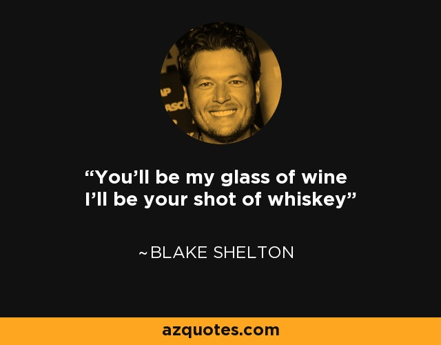 You'll be my glass of wine I'll be your shot of whiskey - Blake Shelton