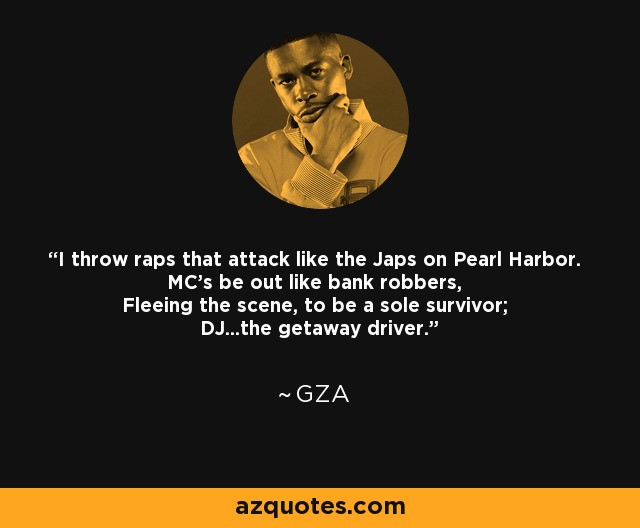 I throw raps that attack like the Japs on Pearl Harbor. MC's be out like bank robbers, Fleeing the scene, to be a sole survivor; DJ...the getaway driver. - GZA
